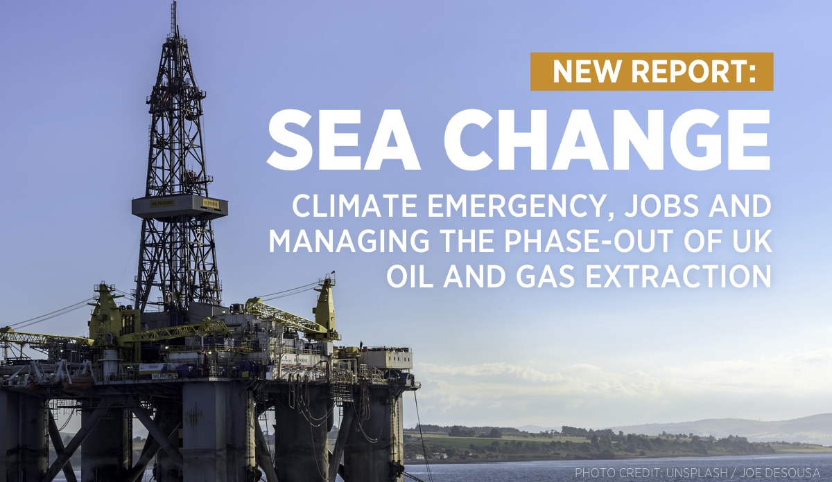 Sea Change: Climate Emergency, Jobs and Managing the Phase-Out of UK Oil and Gas Extraction